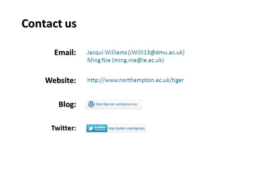 Contact us Email: Website: Blog: Twitter: http://www.northampton.ac.uk/tiger Jacqui Williams (JWilli13@dmu.ac.uk) Ming Nie (ming.nie@le.ac.uk)