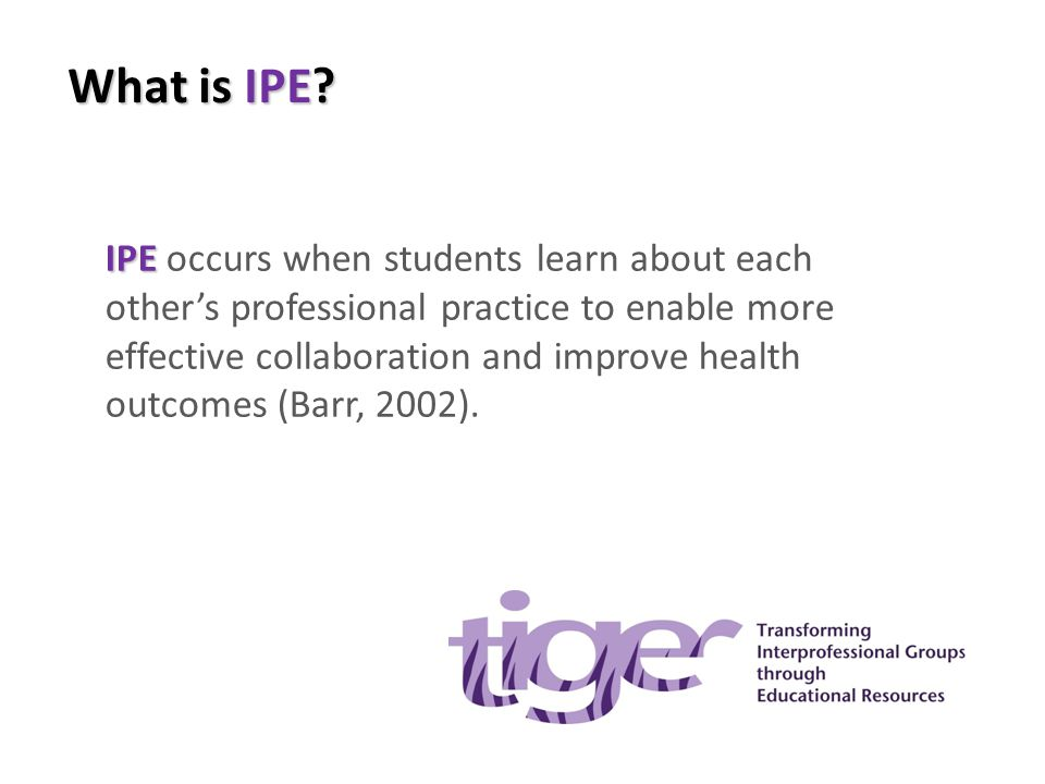 What is IPE? IPE IPE occurs when students learn about each other's professional practice to enable more effective collaboration and improve health out