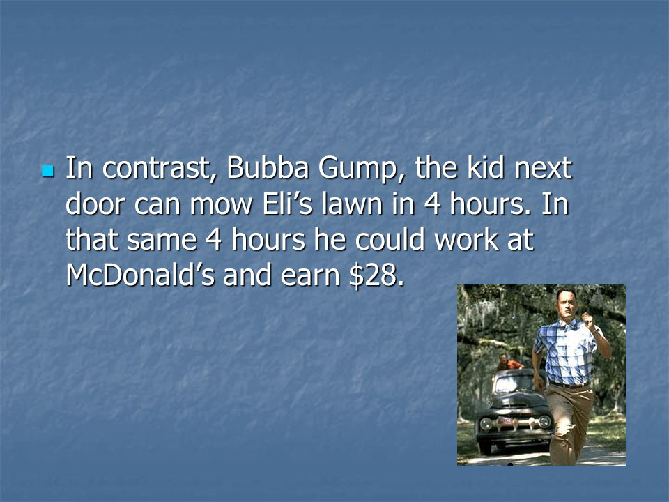 In contrast, Bubba Gump, the kid next door can mow Eli's lawn in 4 hours. In that same 4 hours he could work at McDonald's and earn $28. In contrast,