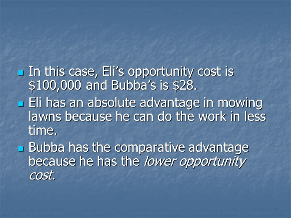 In this case, Eli's opportunity cost is $100,000 and Bubba's is $28.