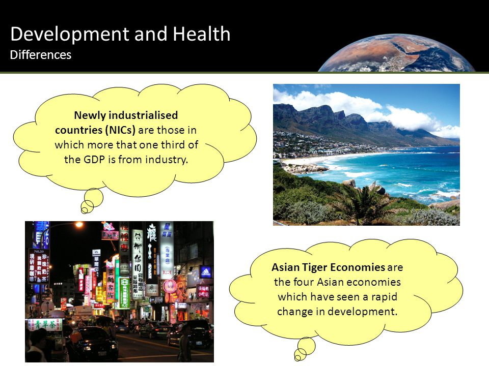 Development and Health Differences Newly industrialised countries (NICs) are those in which more that one third of the GDP is from industry.