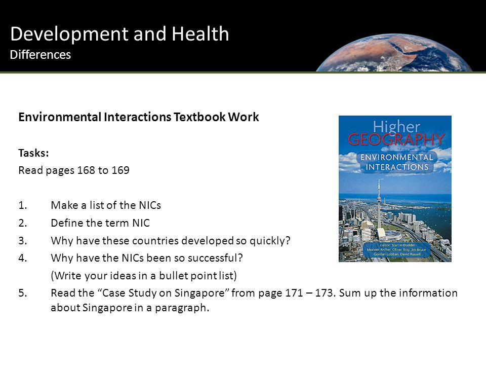 Development and Health Differences Environmental Interactions Textbook Work Tasks: Read pages 168 to 169 1.Make a list of the NICs 2.Define the term NIC 3.Why have these countries developed so quickly.