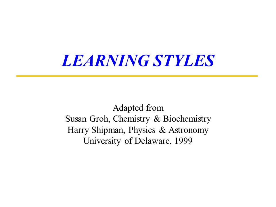 LEARNING STYLES Adapted from Susan Groh, Chemistry & Biochemistry Harry Shipman, Physics & Astronomy University of Delaware, 1999