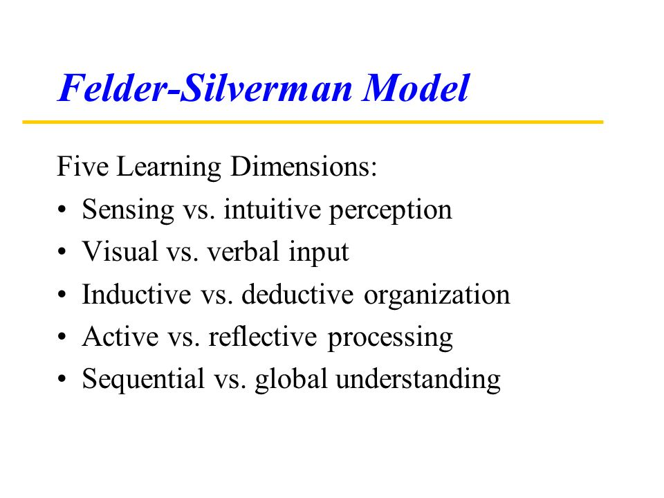 Felder-Silverman Model Five Learning Dimensions: Sensing vs. intuitive perception Visual vs. verbal input Inductive vs. deductive organization Active