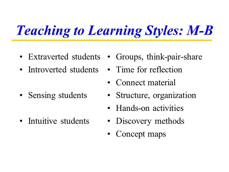 Teaching to Learning Styles: M-B Extraverted students Introverted students Sensing students Intuitive students Groups, think-pair-share Time for refle