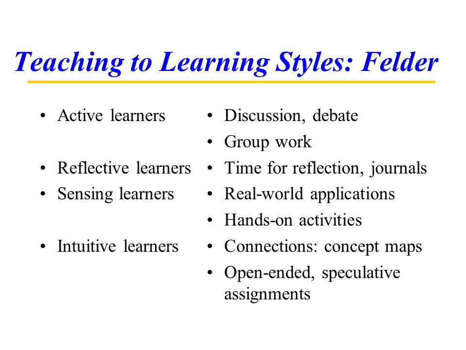 Teaching to Learning Styles: Felder Active learners Reflective learners Sensing learners Intuitive learners Discussion, debate Group work Time for ref