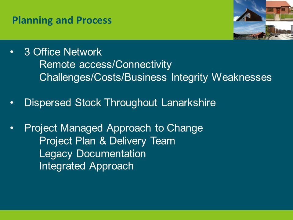 Planning and Process 3 Office Network Remote access/Connectivity Challenges/Costs/Business Integrity Weaknesses Dispersed Stock Throughout Lanarkshire