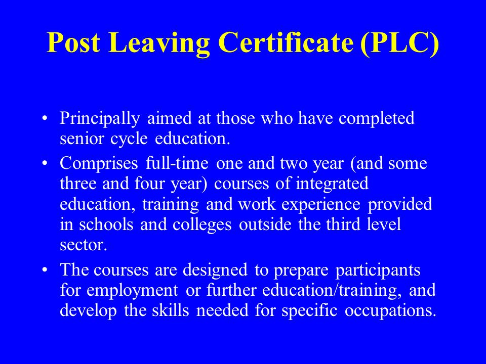 Post Leaving Certificate (PLC) Principally aimed at those who have completed senior cycle education.