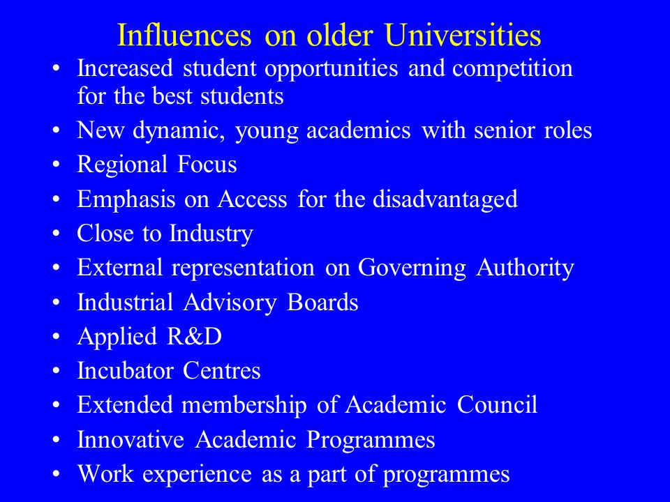 Influences on older Universities Increased student opportunities and competition for the best students New dynamic, young academics with senior roles Regional Focus Emphasis on Access for the disadvantaged Close to Industry External representation on Governing Authority Industrial Advisory Boards Applied R&D Incubator Centres Extended membership of Academic Council Innovative Academic Programmes Work experience as a part of programmes