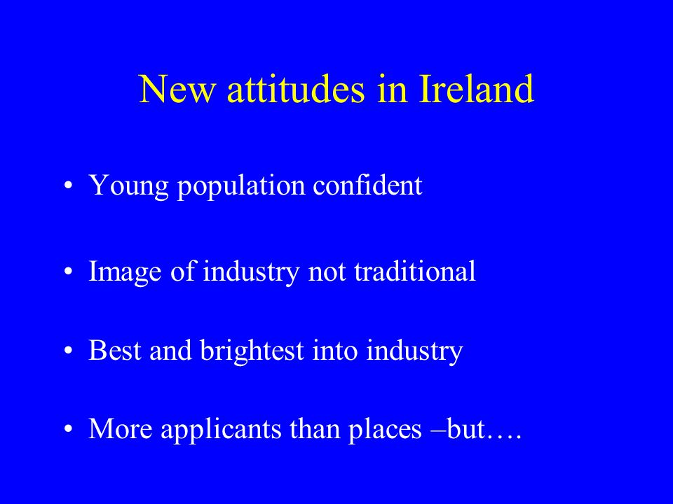 New attitudes in Ireland Young population confident Image of industry not traditional Best and brightest into industry More applicants than places –but….
