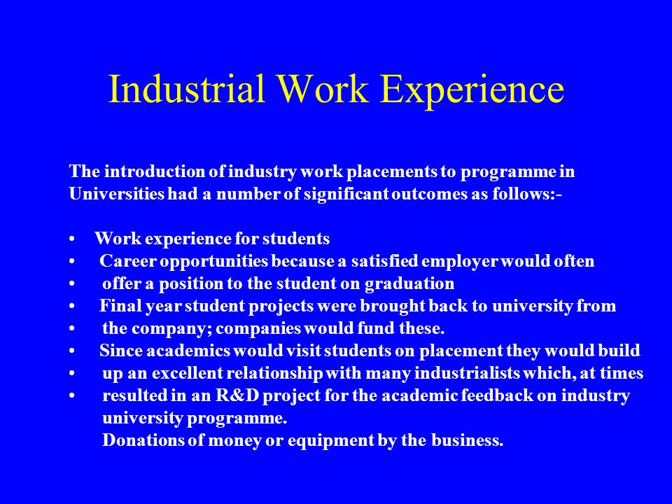 Industrial Work Experience The introduction of industry work placements to programme in Universities had a number of significant outcomes as follows:- Work experience for students Career opportunities because a satisfied employer would often offer a position to the student on graduation Final year student projects were brought back to university from the company; companies would fund these.