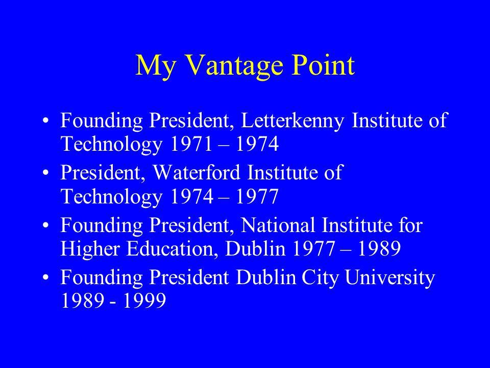 My Vantage Point Founding President, Letterkenny Institute of Technology 1971 – 1974 President, Waterford Institute of Technology 1974 – 1977 Founding President, National Institute for Higher Education, Dublin 1977 – 1989 Founding President Dublin City University 1989 - 1999