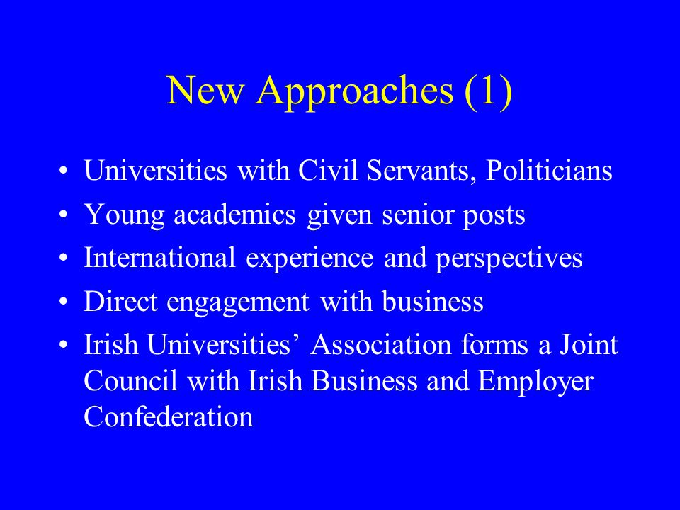 New Approaches (1) Universities with Civil Servants, Politicians Young academics given senior posts International experience and perspectives Direct engagement with business Irish Universities' Association forms a Joint Council with Irish Business and Employer Confederation