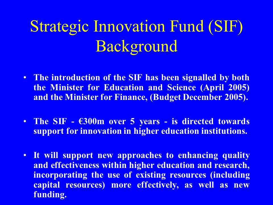 Strategic Innovation Fund (SIF) Background The introduction of the SIF has been signalled by both the Minister for Education and Science (April 2005) and the Minister for Finance, (Budget December 2005).
