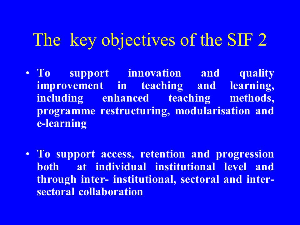 The key objectives of the SIF 2 To support innovation and quality improvement in teaching and learning, including enhanced teaching methods, programme restructuring, modularisation and e-learning To support access, retention and progression both at individual institutional level and through inter- institutional, sectoral and inter- sectoral collaboration