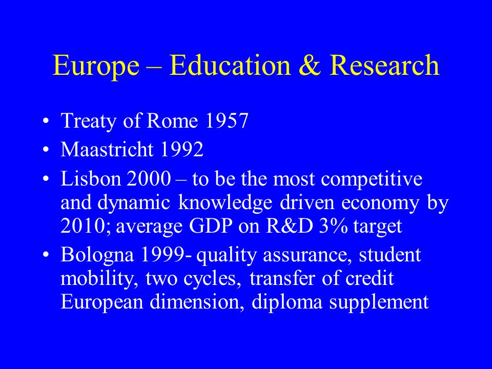 Europe – Education & Research Treaty of Rome 1957 Maastricht 1992 Lisbon 2000 – to be the most competitive and dynamic knowledge driven economy by 2010; average GDP on R&D 3% target Bologna 1999- quality assurance, student mobility, two cycles, transfer of credit European dimension, diploma supplement