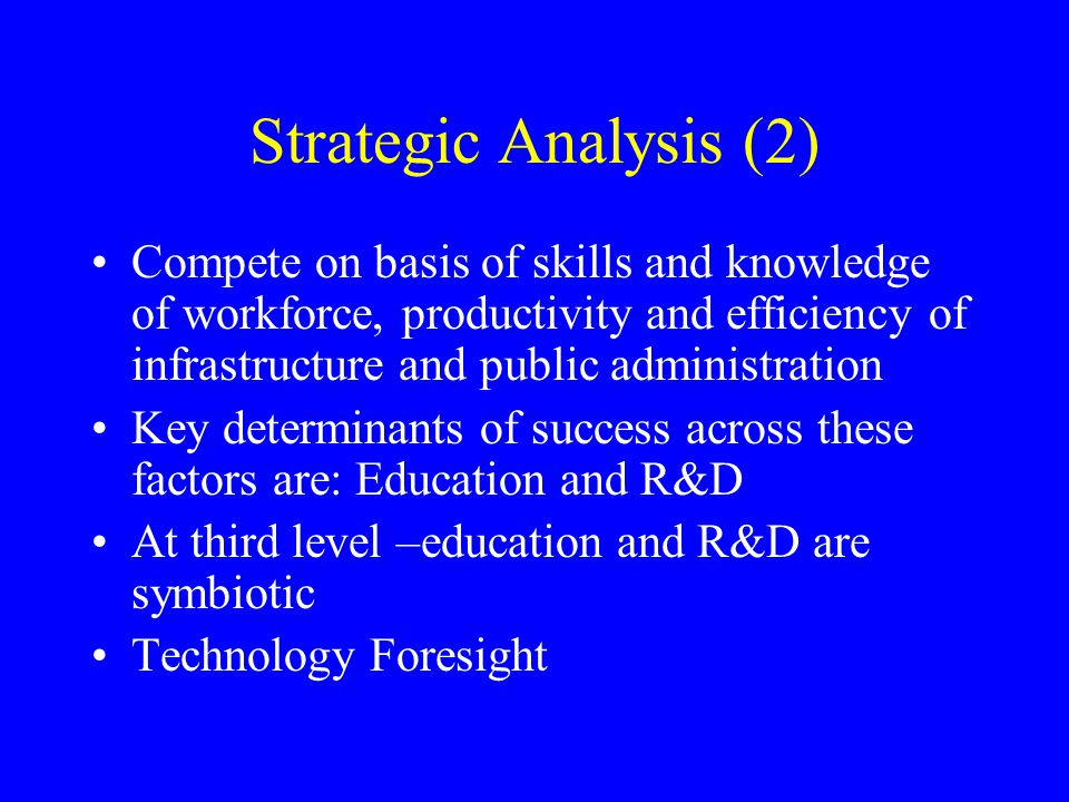 Strategic Analysis (2) Compete on basis of skills and knowledge of workforce, productivity and efficiency of infrastructure and public administration Key determinants of success across these factors are: Education and R&D At third level –education and R&D are symbiotic Technology Foresight