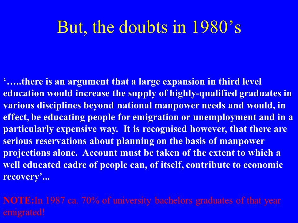But, the doubts in 1980's '…..there is an argument that a large expansion in third level education would increase the supply of highly-qualified graduates in various disciplines beyond national manpower needs and would, in effect, be educating people for emigration or unemployment and in a particularly expensive way.