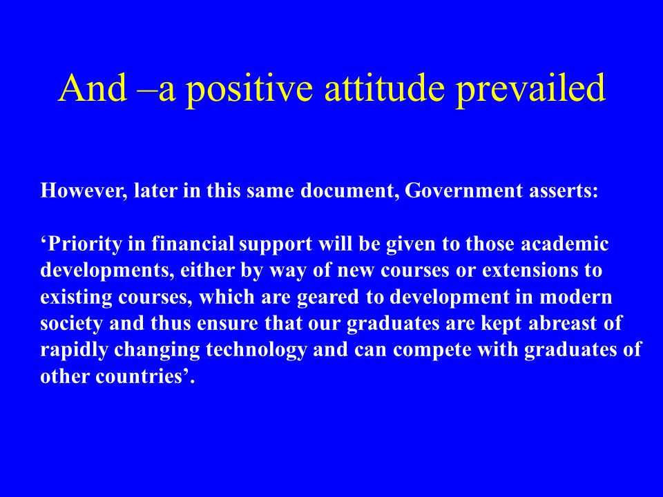 And –a positive attitude prevailed However, later in this same document, Government asserts: 'Priority in financial support will be given to those academic developments, either by way of new courses or extensions to existing courses, which are geared to development in modern society and thus ensure that our graduates are kept abreast of rapidly changing technology and can compete with graduates of other countries'.