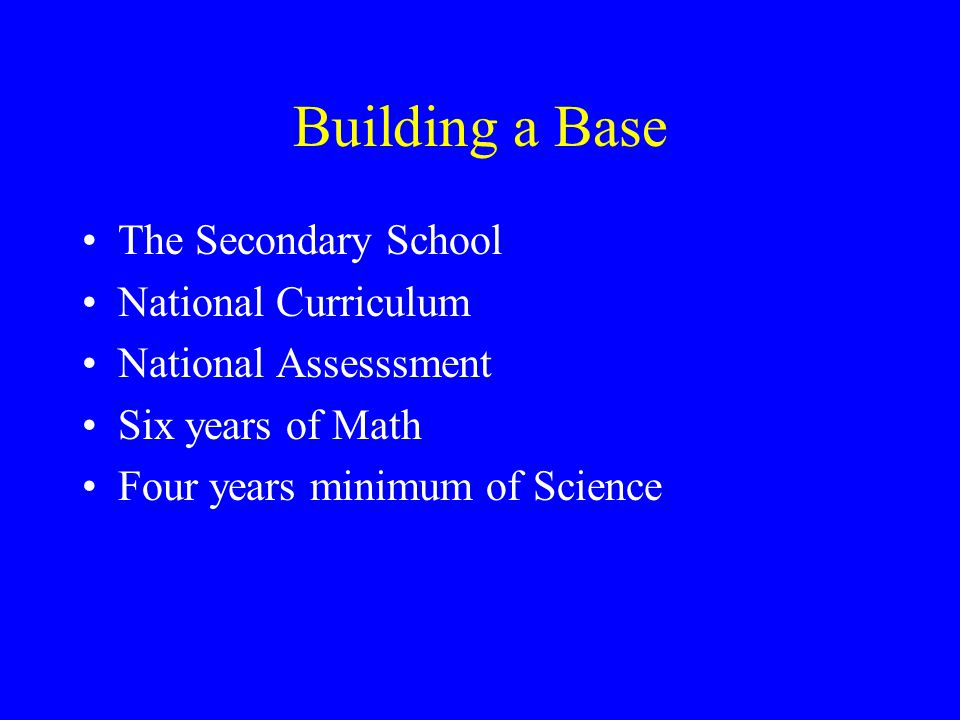 Building a Base The Secondary School National Curriculum National Assesssment Six years of Math Four years minimum of Science