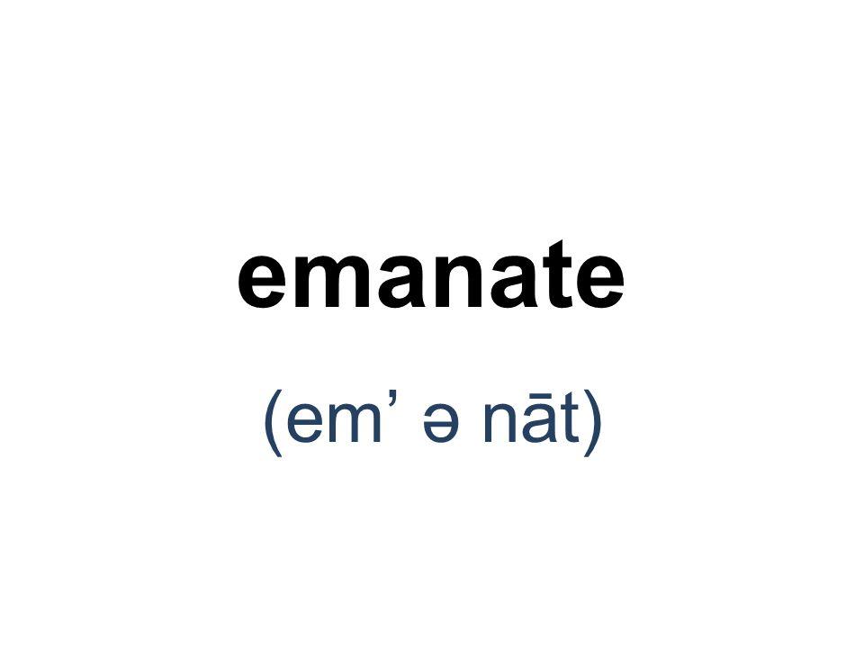 emanate (em' ə nāt)
