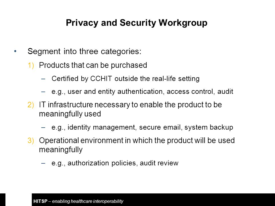 HITSP – enabling healthcare interoperability Privacy and Security Workgroup Segment into three categories: 1) Products that can be purchased –Certified by CCHIT outside the real-life setting –e.g., user and entity authentication, access control, audit 2) IT infrastructure necessary to enable the product to be meaningfully used –e.g., identity management, secure email, system backup 3) Operational environment in which the product will be used meaningfully –e.g., authorization policies, audit review