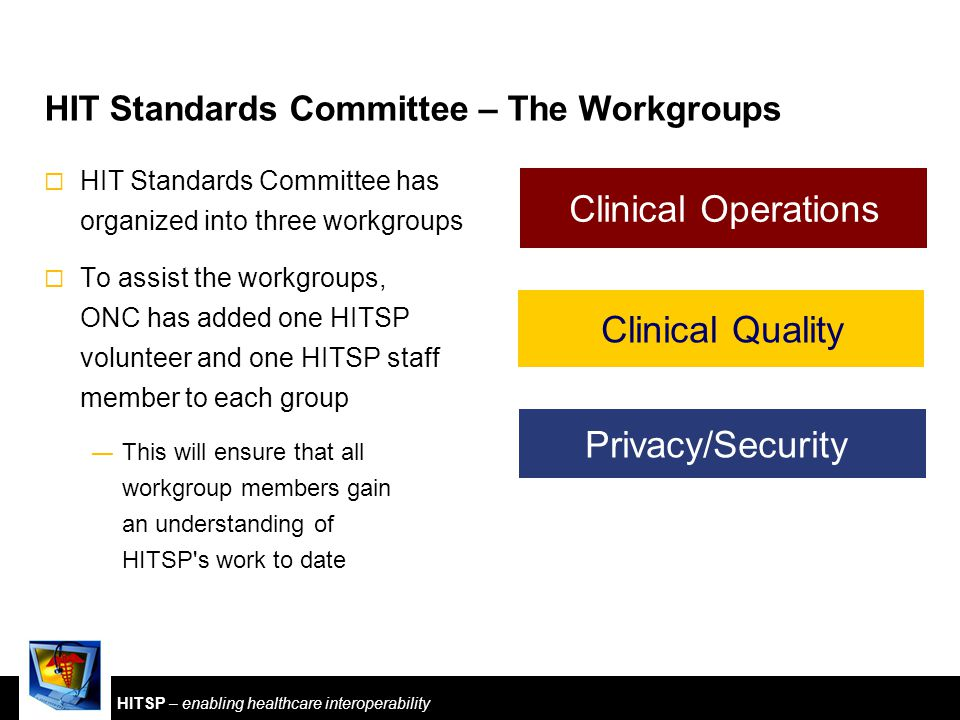 HITSP – enabling healthcare interoperability HIT Standards Committee – The Workgroups  HIT Standards Committee has organized into three workgroups  To assist the workgroups, ONC has added one HITSP volunteer and one HITSP staff member to each group — This will ensure that all workgroup members gain an understanding of HITSP s work to date Clinical Operations Clinical Quality Privacy/Security