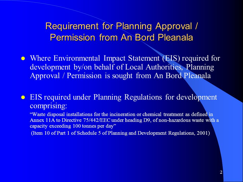 13 Planning Approval Procedure Potential Areas of Public Involvement l Definite opportunity to make submissions / observations in writing to An Bord Pleanala following publication of newspaper notice, during initial display period (not less than 6 weeks) l Potential opportunity to make submissions / observations in writing to An Bord Pleanala if significant further information submitted and further notice given in newspaper (not less than 3 weeks - submissions on further information) l Potential opportunity to make oral submission to An Bord Pleanala in the event that an Oral Hearing is held - Where a person has already made a written submission they shall be permitted to make an oral submission - Where a person has not already made a written submission the Inspector will allow that person to make an oral submission if it is considered to be in the interests of justice to do so