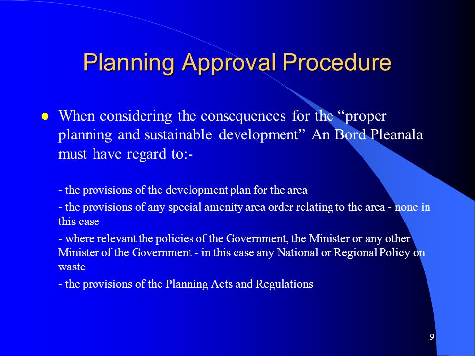 10 Planning Approval Procedure Oral Hearing l If An Bord Pleanala decides to hold an Oral Hearing it shall serve notice on the applicant and any persons / bodies which have made submissions / observations - time and venue l An Bord Pleanala will assign a person to conduct the Oral Hearing - Planning Inspector of An Bord Pleanala l Person conducting Oral Hearing shall have discretion as to how it will be conducted.