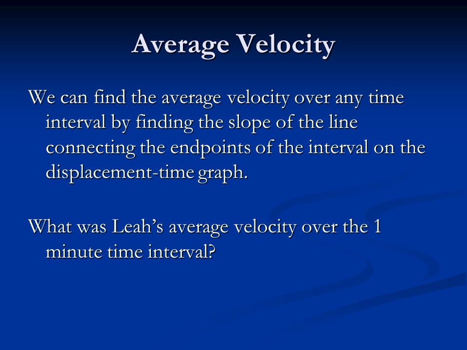 Average Velocity We can find the average velocity over any time interval by finding the slope of the line connecting the endpoints of the interval on the displacement-time graph.