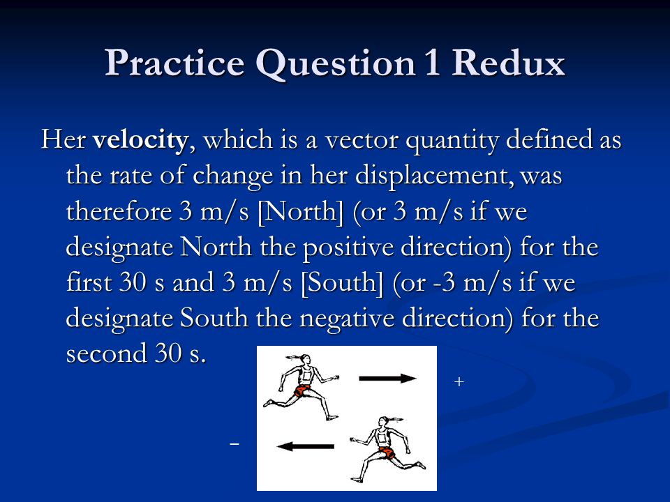 Practice Question 1 Redux Her velocity, which is a vector quantity defined as the rate of change in her displacement, was therefore 3 m/s [North] (or 3 m/s if we designate North the positive direction) for the first 30 s and 3 m/s [South] (or -3 m/s if we designate South the negative direction) for the second 30 s.