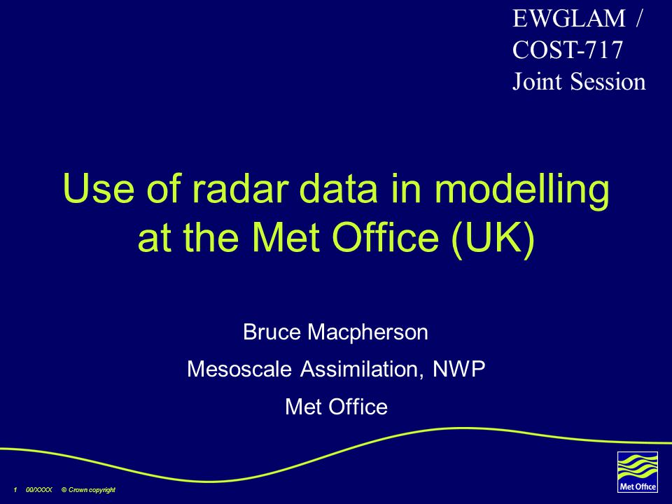 1 00/XXXX © Crown copyright Use of radar data in modelling at the Met Office (UK) Bruce Macpherson Mesoscale Assimilation, NWP Met Office EWGLAM / COS