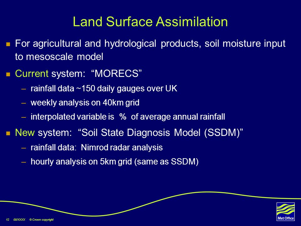 12 00/XXXX © Crown copyright Land Surface Assimilation For agricultural and hydrological products, soil moisture input to mesoscale model Current system: MORECS –rainfall data ~150 daily gauges over UK –weekly analysis on 40km grid –interpolated variable is % of average annual rainfall New system: Soil State Diagnosis Model (SSDM) –rainfall data: Nimrod radar analysis –hourly analysis on 5km grid (same as SSDM)