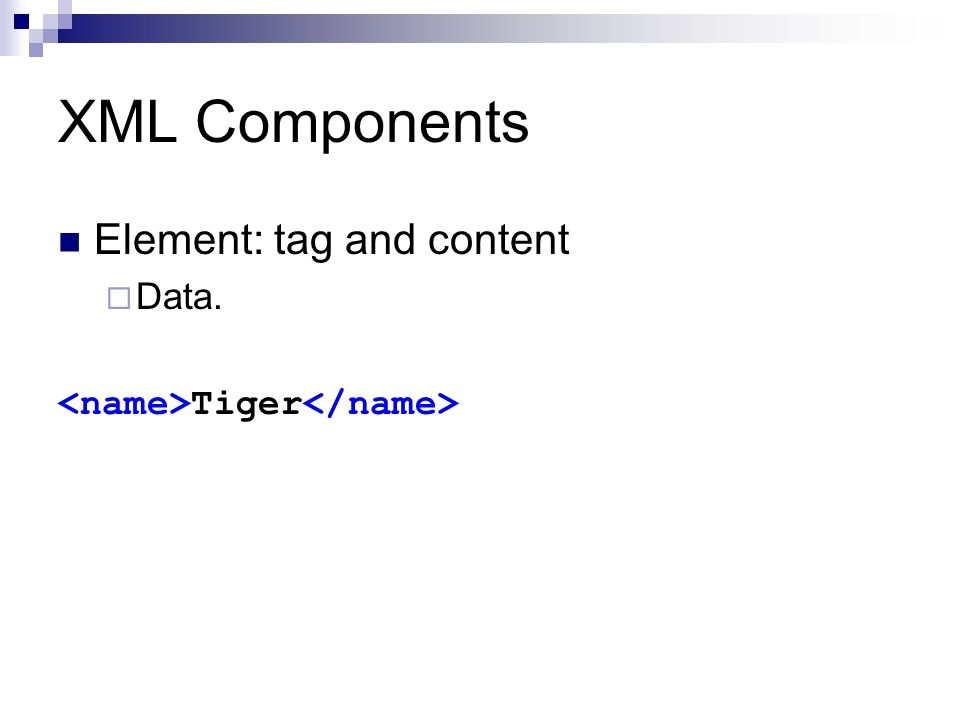 XML Components Element: tag and content  Data. Tiger