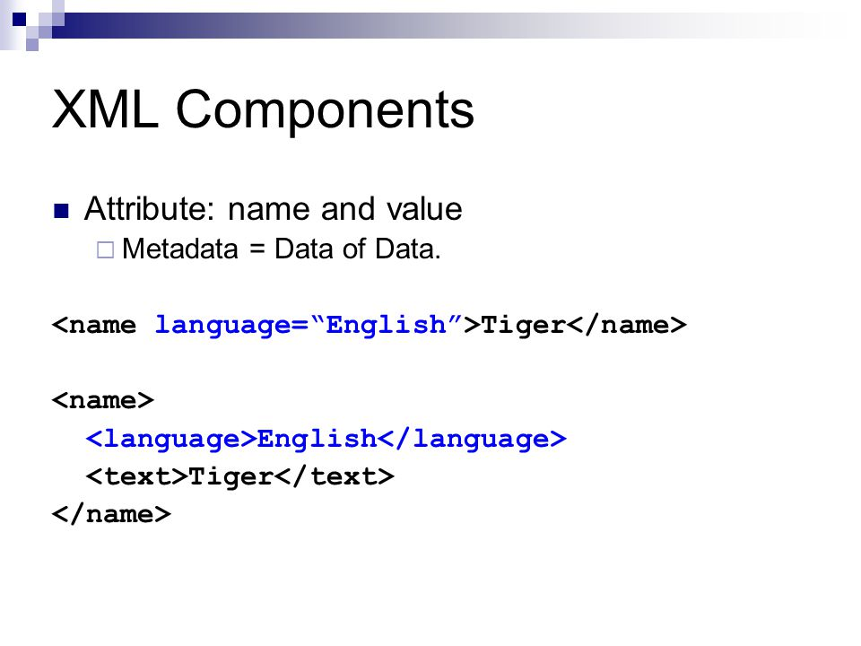 XML Components Attribute: name and value  Metadata = Data of Data. Tiger English Tiger