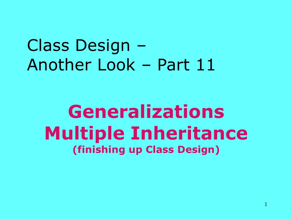 1 Generalizations Multiple Inheritance (finishing up Class Design) Class Design – Another Look – Part 11