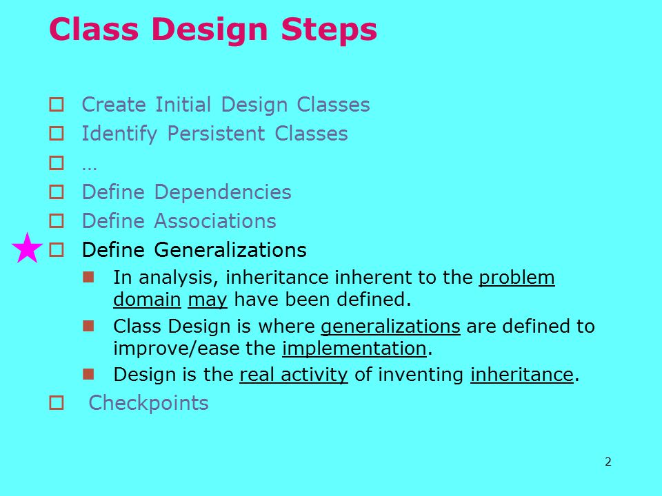 2 Class Design Steps  Create Initial Design Classes  Identify Persistent Classes  …  Define Dependencies  Define Associations  Define Generalizations In analysis, inheritance inherent to the problem domain may have been defined.