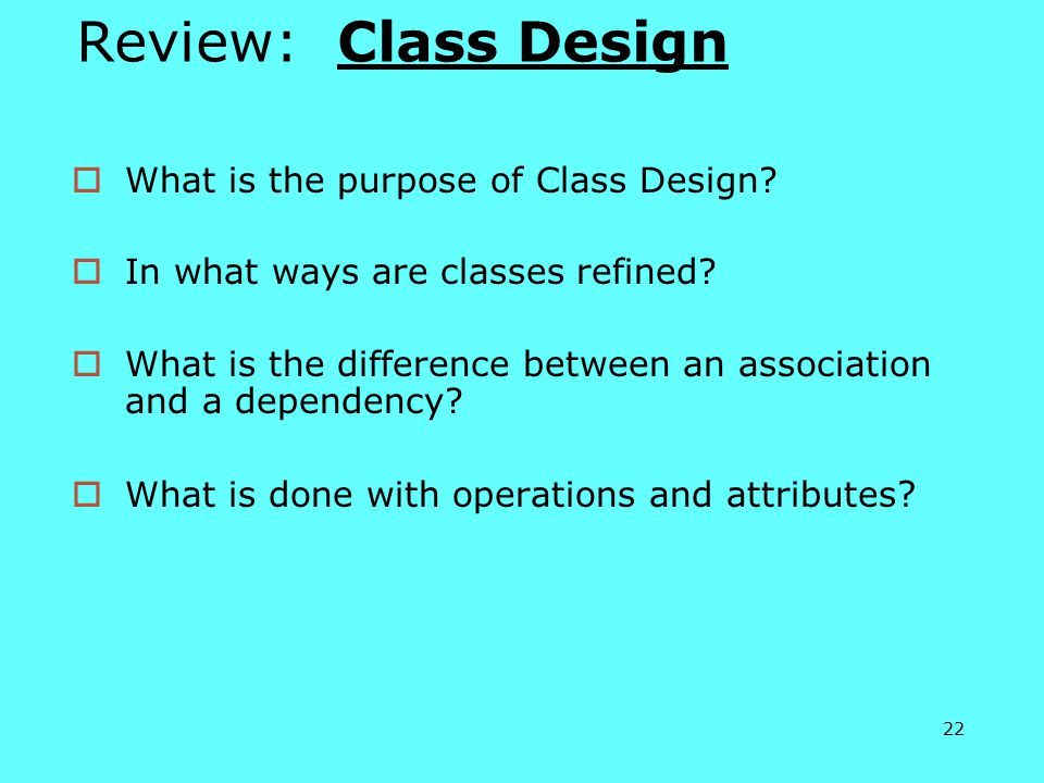 22 Review: Class Design  What is the purpose of Class Design.