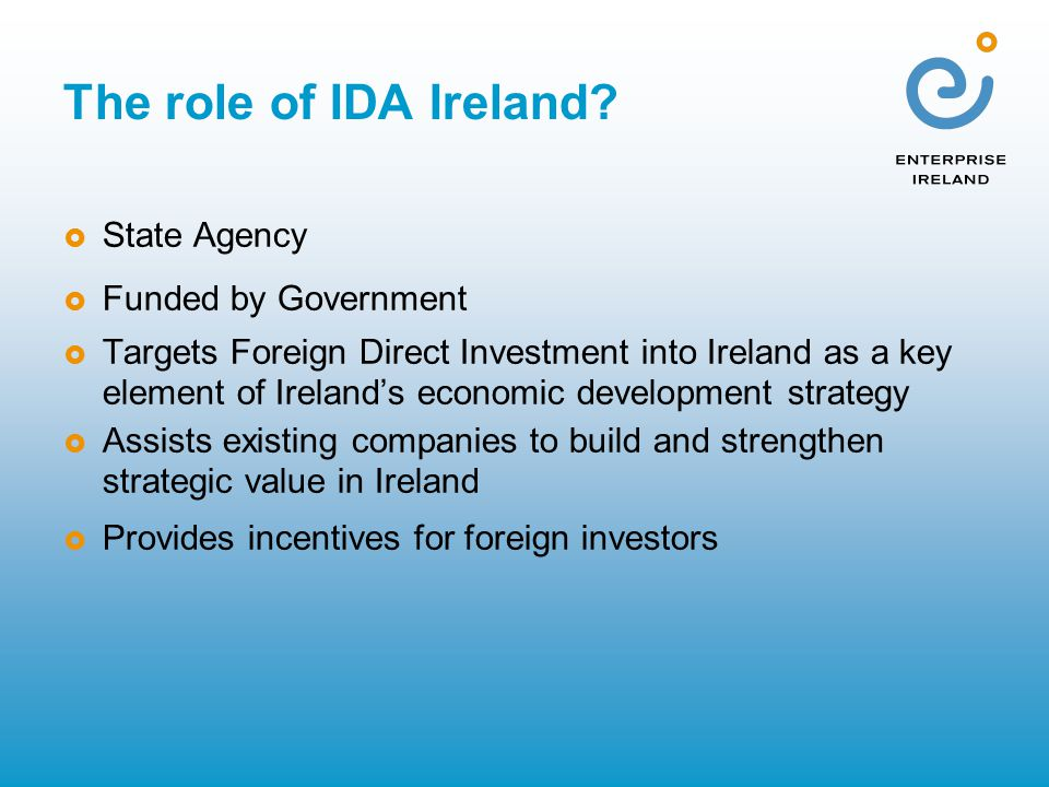 The role of IDA Ireland?  State Agency  Funded by Government  Targets Foreign Direct Investment into Ireland as a key element of Ireland's economic