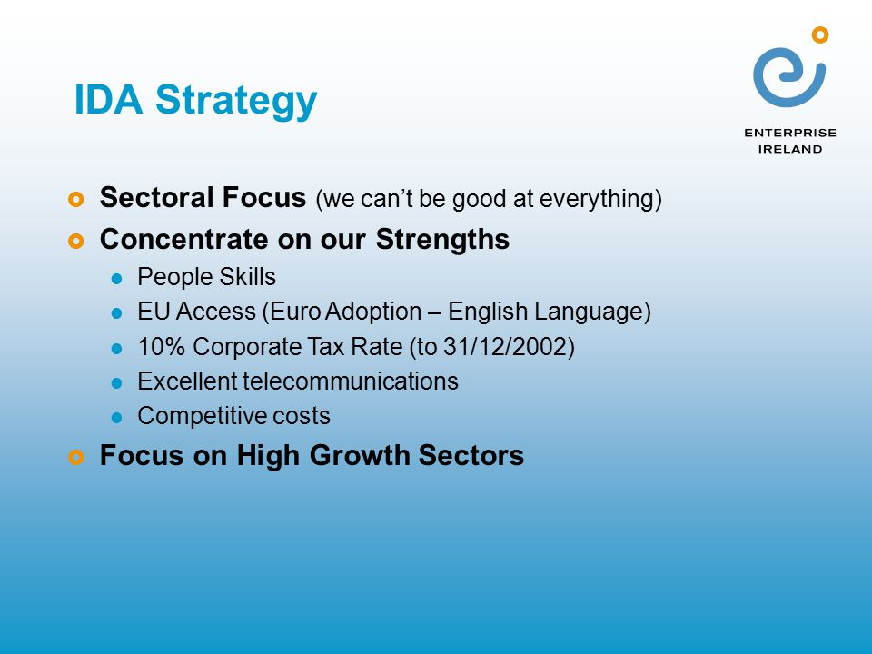 IDA Strategy  Sectoral Focus (we can't be good at everything)  Concentrate on our Strengths People Skills EU Access (Euro Adoption – English Language) 10% Corporate Tax Rate (to 31/12/2002) Excellent telecommunications Competitive costs  Focus on High Growth Sectors