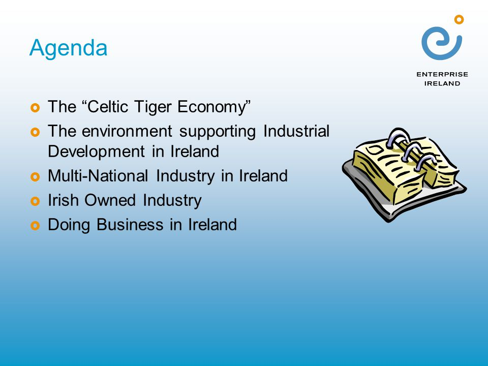 """Agenda  The """"Celtic Tiger Economy""""  The environment supporting Industrial Development in Ireland  Multi-National Industry in Ireland  Irish Owned"""
