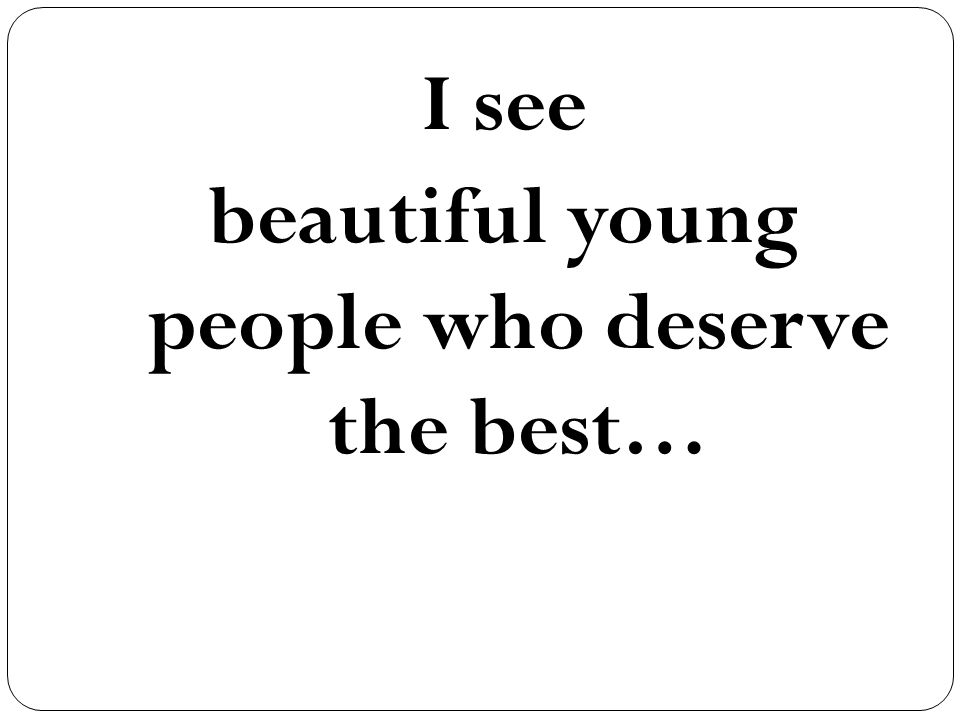 I see beautiful young people who deserve the best…