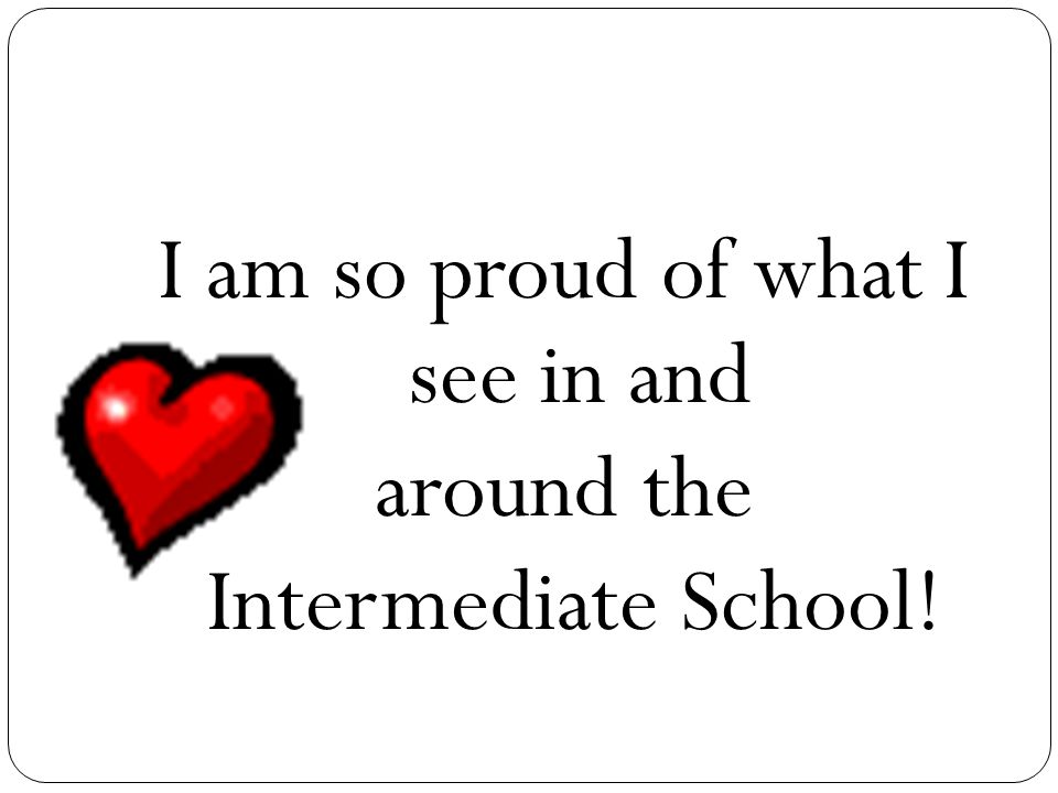 I am so proud of what I see in and around the Intermediate School!