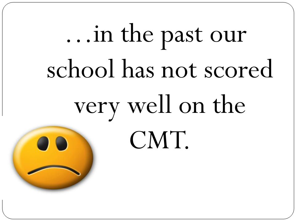 …in the past our school has not scored very well on the CMT.