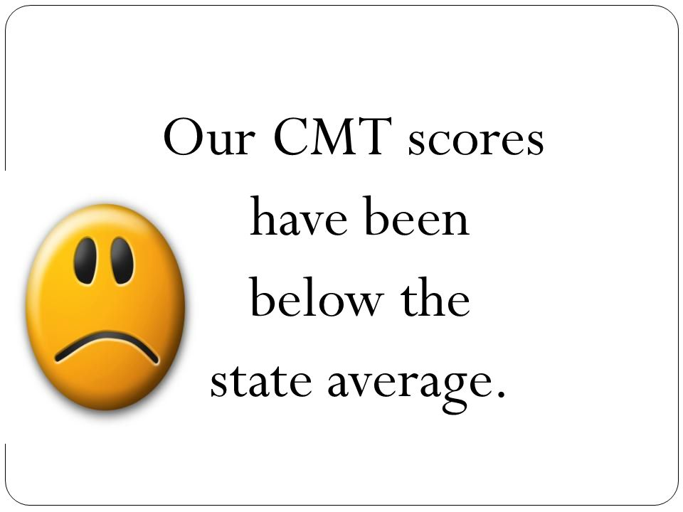 Our CMT scores have been below the state average.