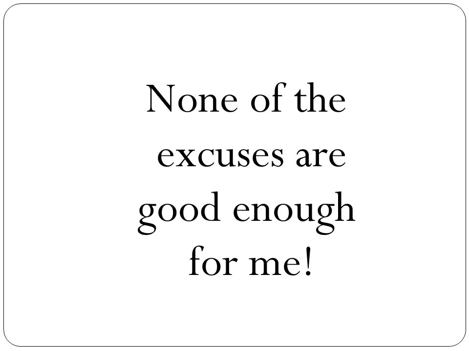 None of the excuses are good enough for me!