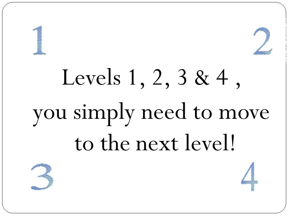 Levels 1, 2, 3 & 4, you simply need to move to the next level!