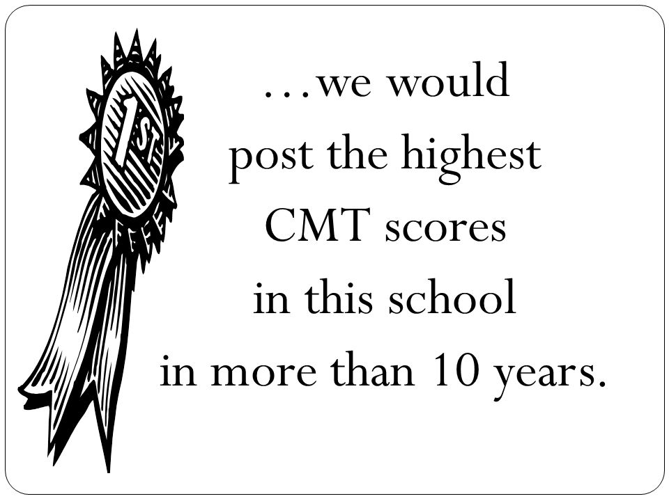 …we would post the highest CMT scores in this school in more than 10 years.