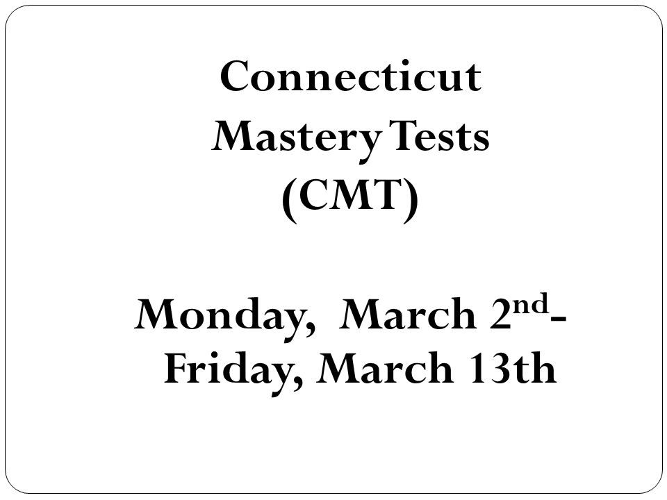 Connecticut Mastery Tests (CMT) Monday, March 2 nd - Friday, March 13th