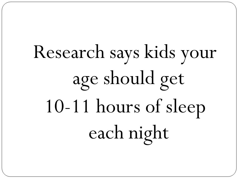Research says kids your age should get 10-11 hours of sleep each night